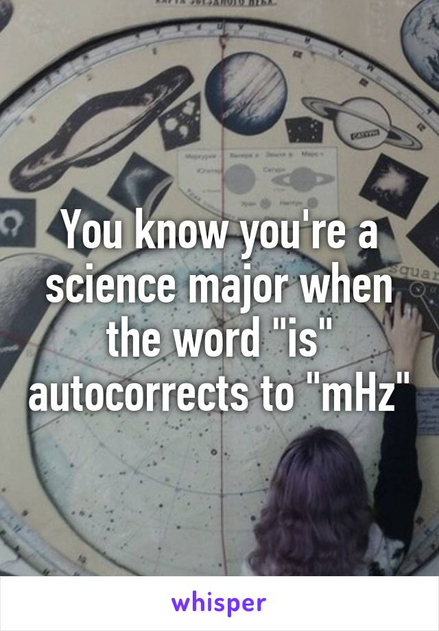 """You know you're a science major when the word """"is"""" autocorrects to """"mHz"""""""