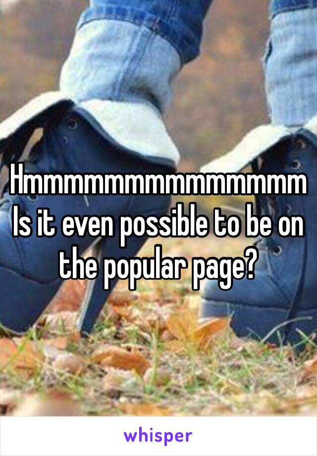 Hmmmmmmmmmmmmmm  Is it even possible to be on the popular page?