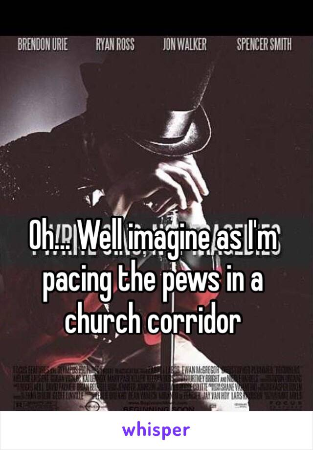 Oh... Well imagine as I'm pacing the pews in a church corridor