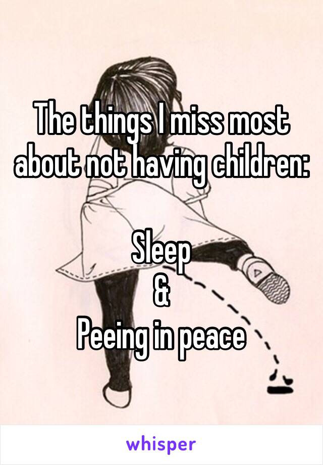 The things I miss most about not having children:  Sleep & Peeing in peace
