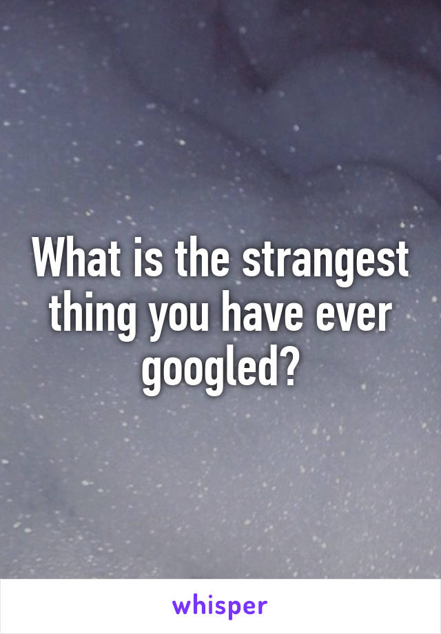 What is the strangest thing you have ever googled?