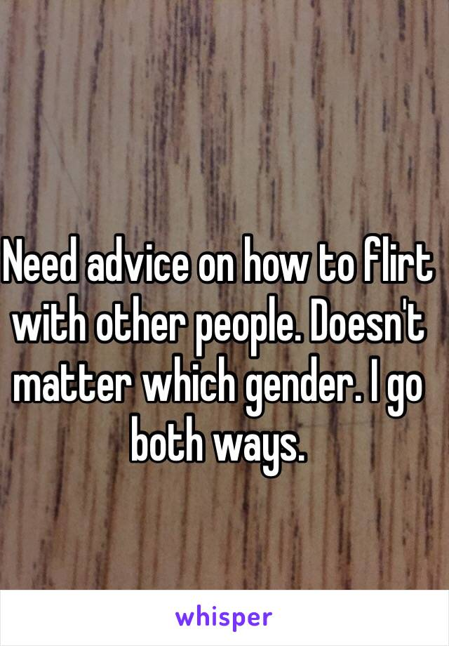 Need advice on how to flirt with other people. Doesn't matter which gender. I go both ways.