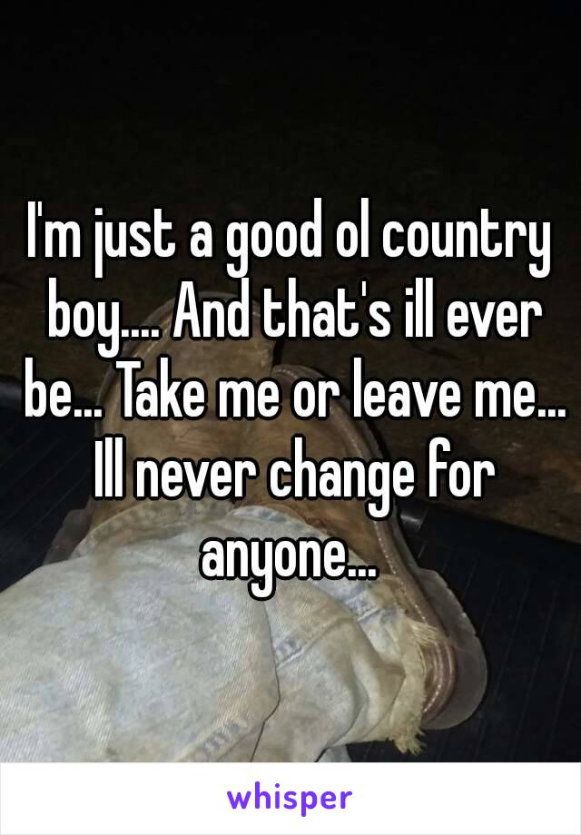 I'm just a good ol country boy.... And that's ill ever be... Take me or leave me... Ill never change for anyone...