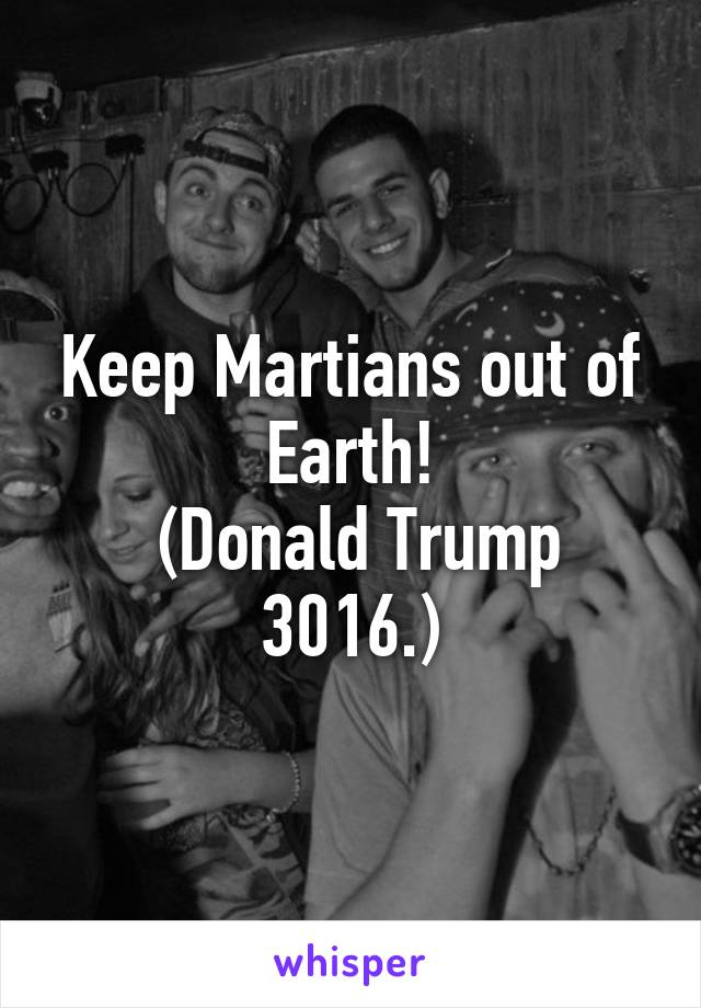 Keep Martians out of Earth!  (Donald Trump 3016.)