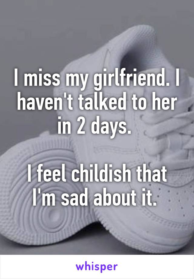 I miss my girlfriend. I haven't talked to her in 2 days.   I feel childish that I'm sad about it.