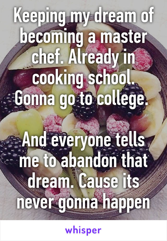 Keeping my dream of becoming a master chef. Already in cooking school. Gonna go to college.   And everyone tells me to abandon that dream. Cause its never gonna happen