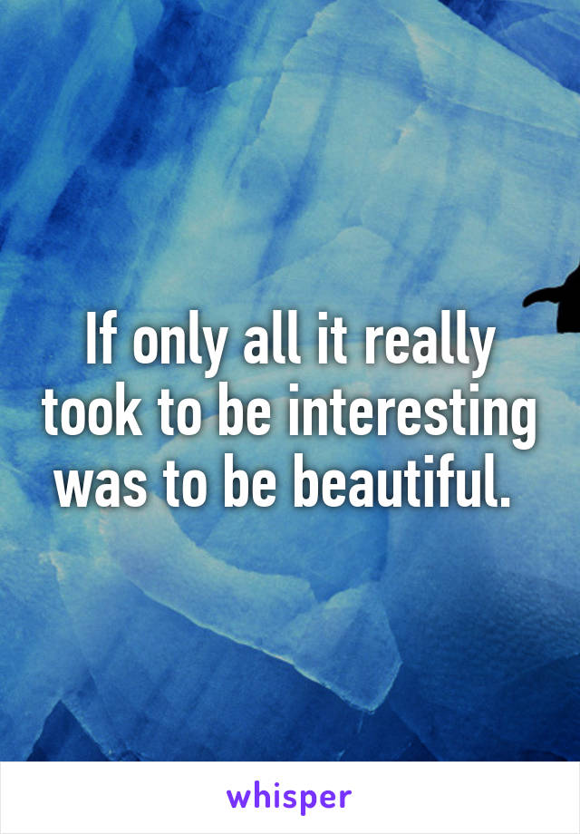 If only all it really took to be interesting was to be beautiful.