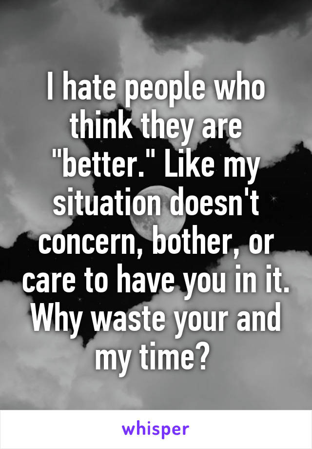 "I hate people who think they are ""better."" Like my situation doesn't concern, bother, or care to have you in it. Why waste your and my time?"