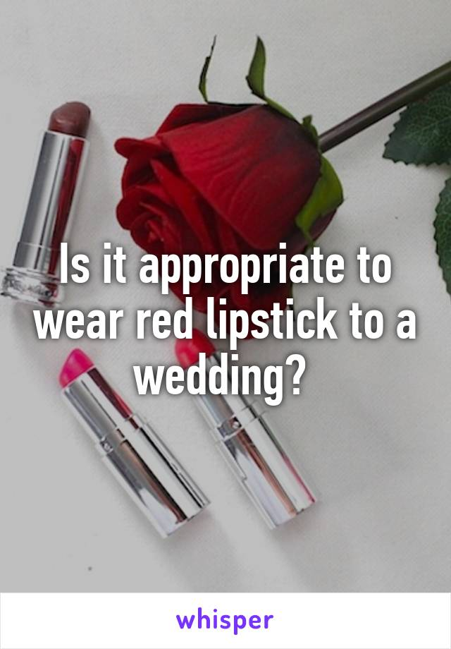 Is it appropriate to wear red lipstick to a wedding?