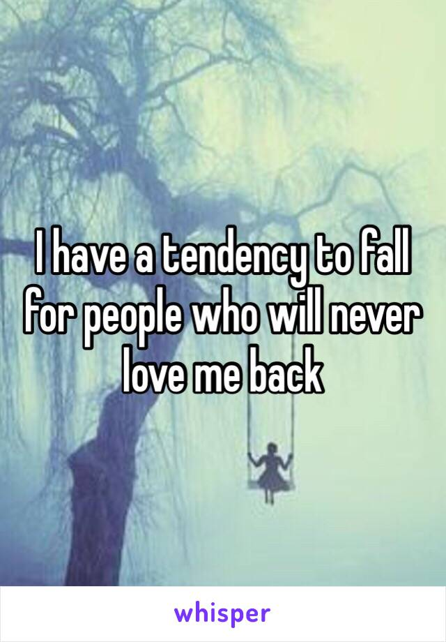 I have a tendency to fall for people who will never love me back