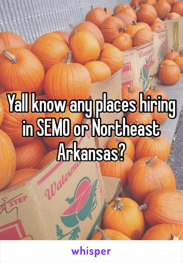 Yall know any places hiring in SEMO or Northeast Arkansas?