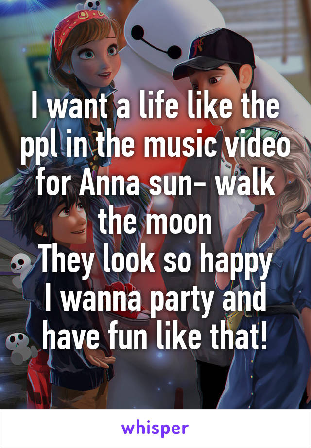 I want a life like the ppl in the music video for Anna sun- walk the moon They look so happy I wanna party and have fun like that!