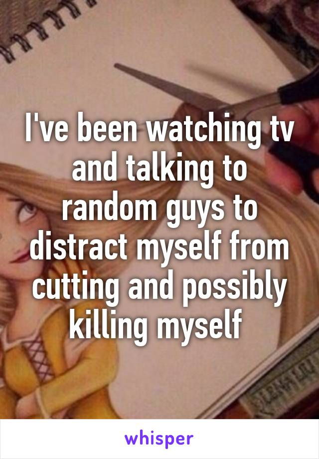 I've been watching tv and talking to random guys to distract myself from cutting and possibly killing myself