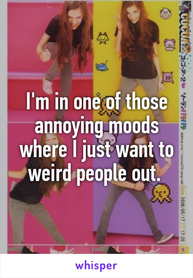 I'm in one of those annoying moods where I just want to weird people out.