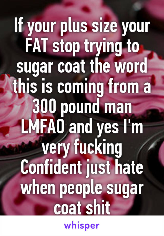 If your plus size your FAT stop trying to sugar coat the word this is coming from a 300 pound man LMFAO and yes I'm very fucking Confident just hate when people sugar coat shit