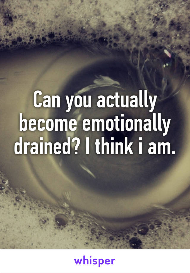 Can you actually become emotionally drained? I think i am.