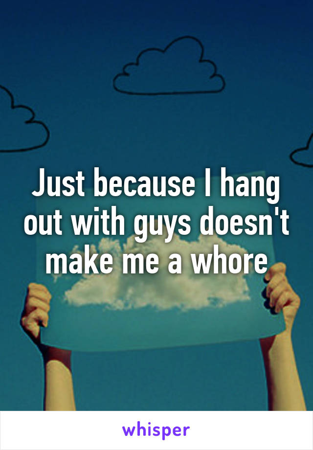 Just because I hang out with guys doesn't make me a whore