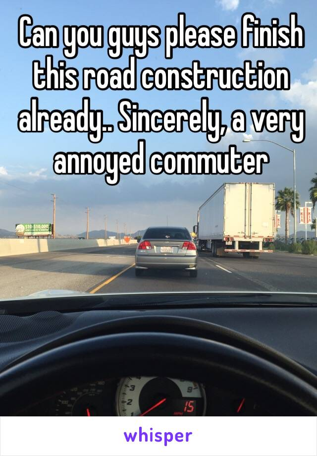 Can you guys please finish this road construction already.. Sincerely, a very annoyed commuter