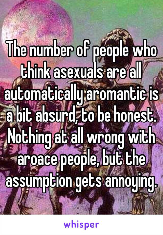 The number of people who think asexuals are all automatically aromantic is a bit absurd, to be honest.  Nothing at all wrong with aroace people, but the assumption gets annoying.