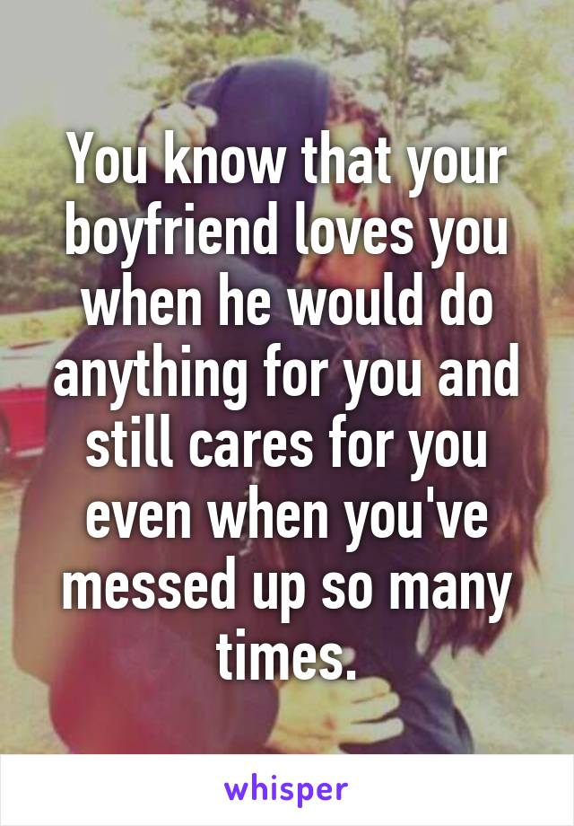 You know that your boyfriend loves you when he would do anything for you and still cares for you even when you've messed up so many times.