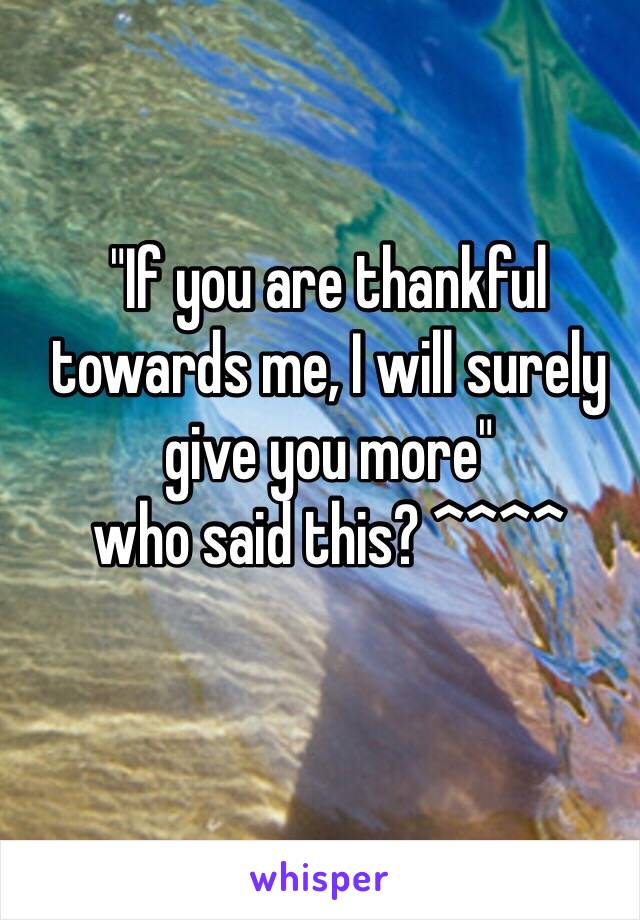 """""""If you are thankful towards me, I will surely give you more""""  who said this? ^^^^"""