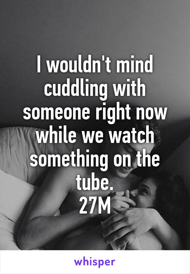 I wouldn't mind cuddling with someone right now while we watch something on the tube. 27M