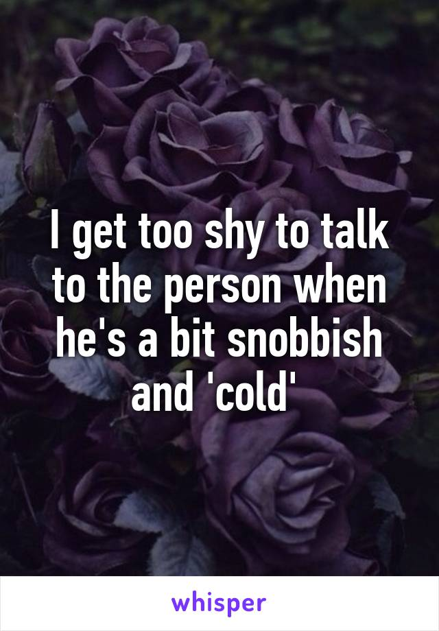 I get too shy to talk to the person when he's a bit snobbish and 'cold'
