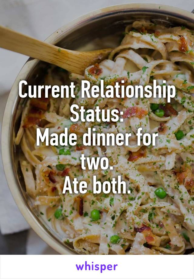 Current Relationship Status: Made dinner for two. Ate both.
