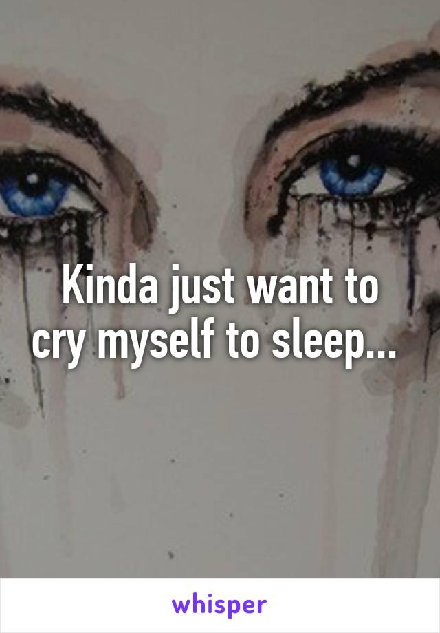 Kinda just want to cry myself to sleep...
