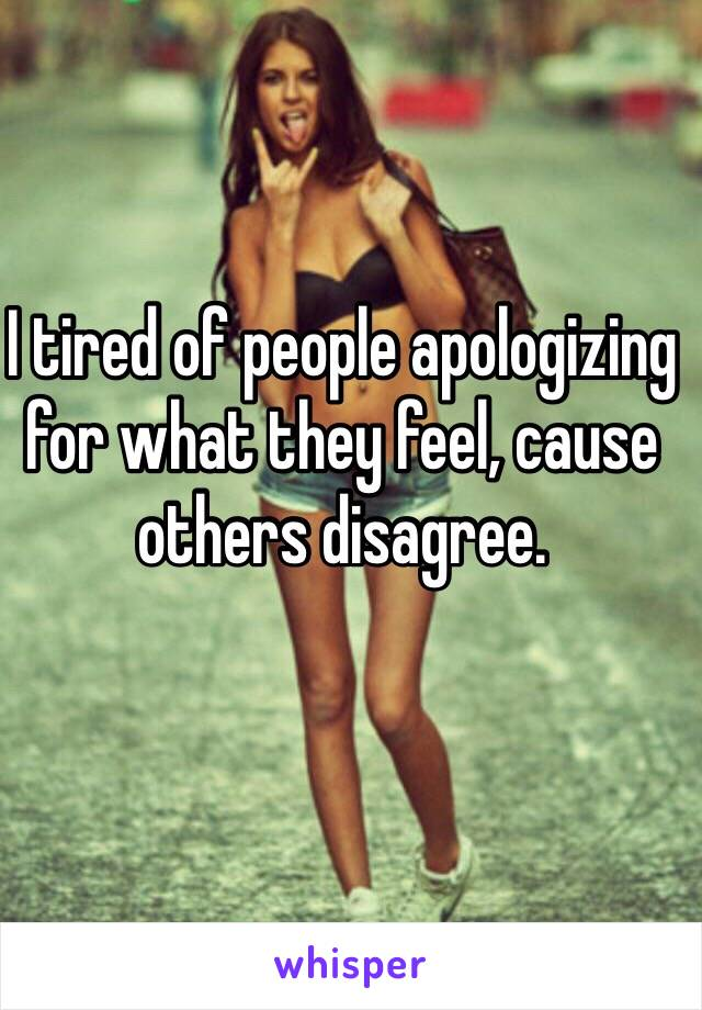 I tired of people apologizing for what they feel, cause others disagree.