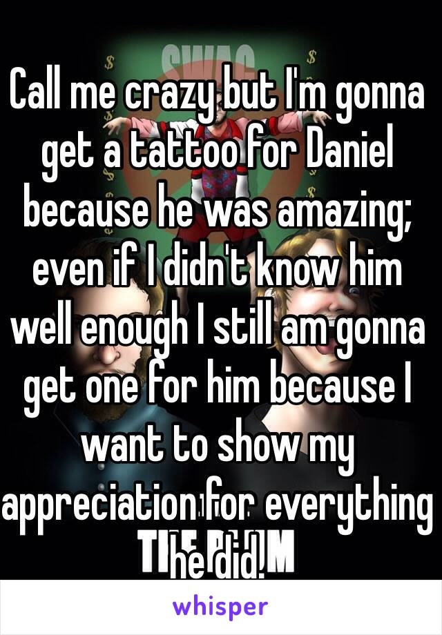 Call me crazy but I'm gonna get a tattoo for Daniel because he was amazing; even if I didn't know him well enough I still am gonna get one for him because I want to show my appreciation for everything he did.
