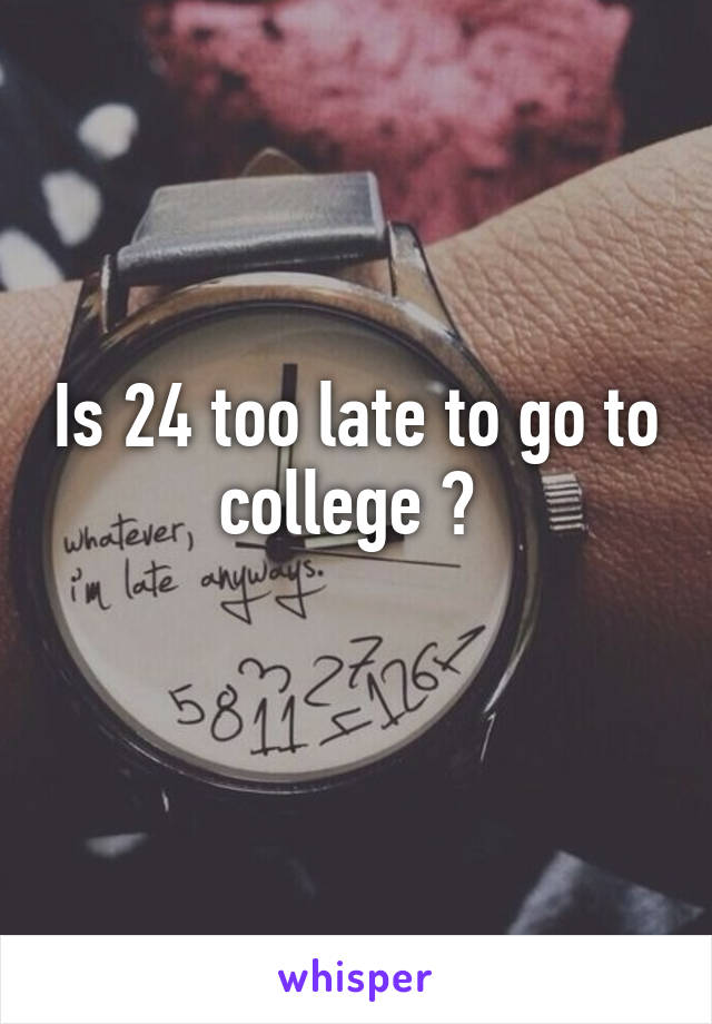 Is 24 too late to go to college ?
