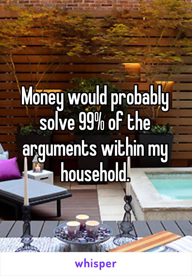 Money would probably solve 99% of the arguments within my household.