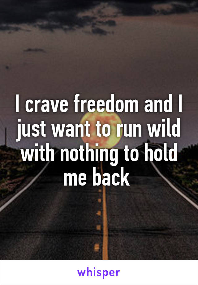 I crave freedom and I just want to run wild with nothing to hold me back