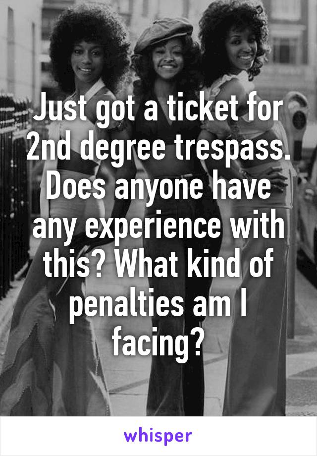 Just got a ticket for 2nd degree trespass. Does anyone have any experience with this? What kind of penalties am I facing?