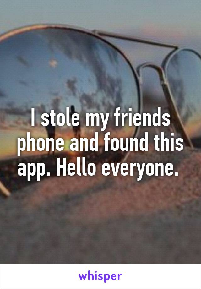 I stole my friends phone and found this app. Hello everyone.