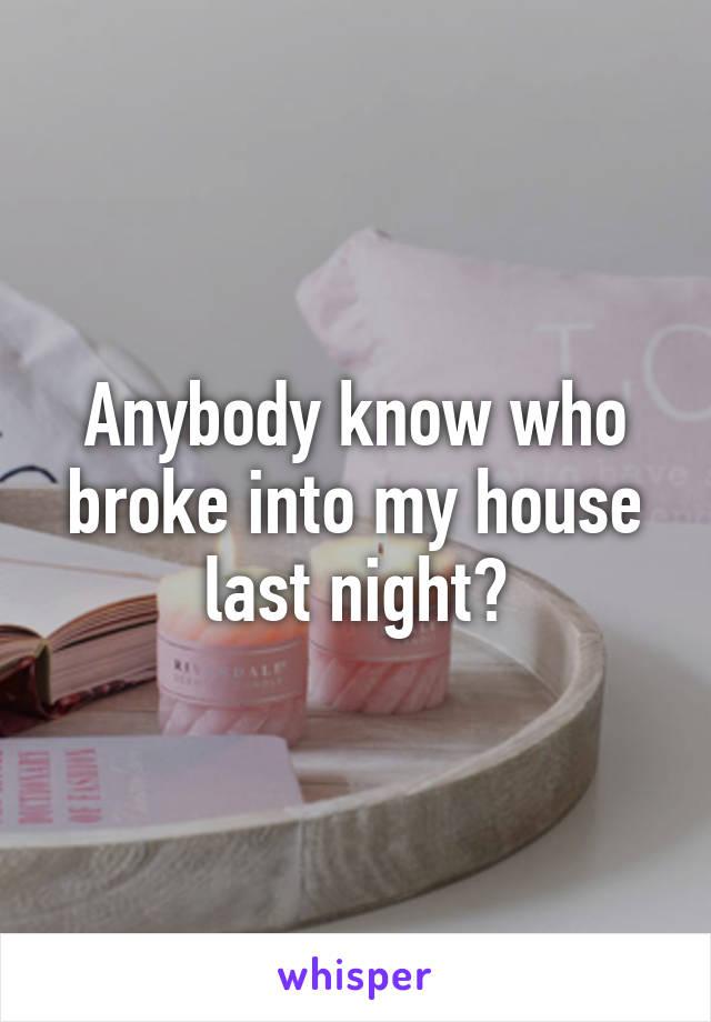 Anybody know who broke into my house last night?