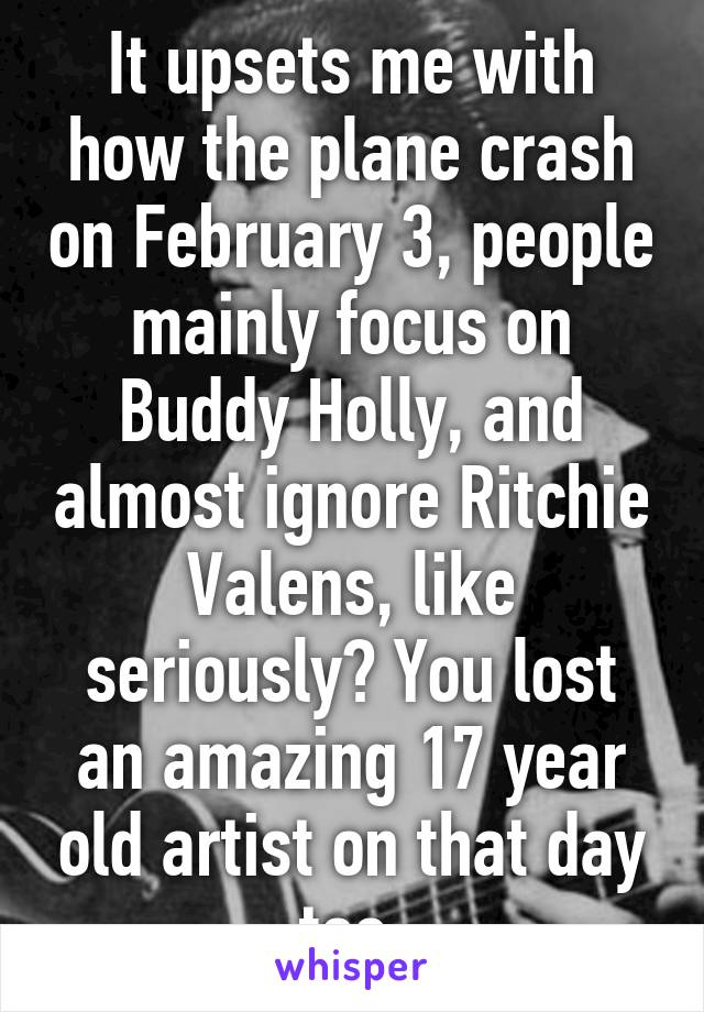 It upsets me with how the plane crash on February 3, people mainly focus on Buddy Holly, and almost ignore Ritchie Valens, like seriously? You lost an amazing 17 year old artist on that day too.