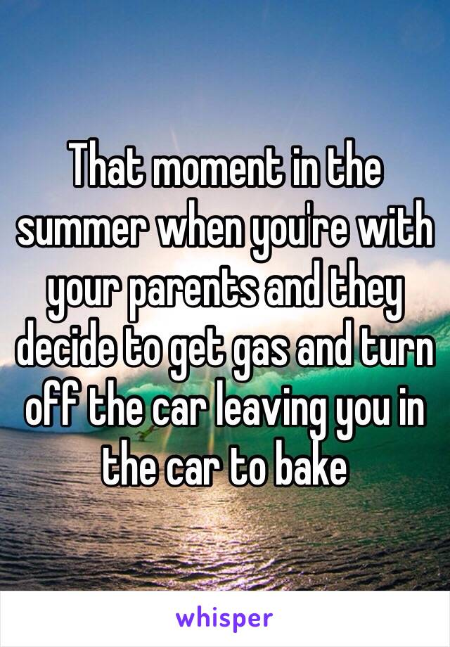 That moment in the summer when you're with your parents and they decide to get gas and turn off the car leaving you in the car to bake