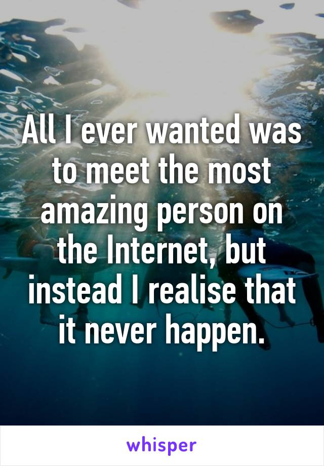 All I ever wanted was to meet the most amazing person on the Internet, but instead I realise that it never happen.