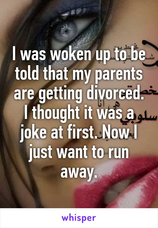 I was woken up to be told that my parents are getting divorced. I thought it was a joke at first. Now I just want to run away.