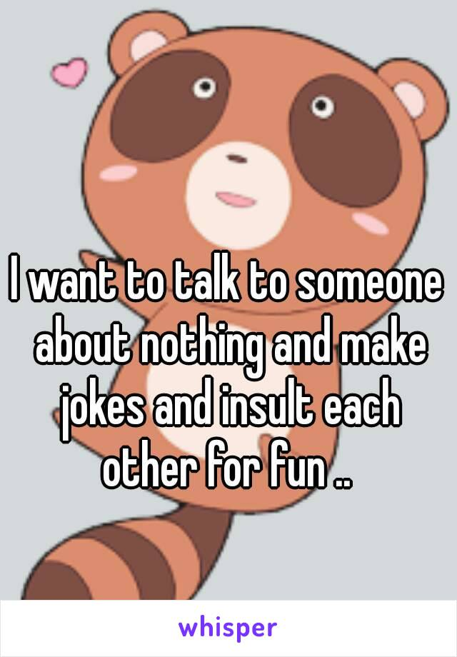 I want to talk to someone about nothing and make jokes and insult each other for fun ..