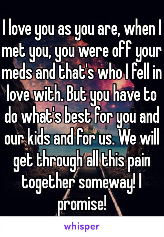 I love you as you are, when I met you, you were off your meds and that's who I fell in love with. But you have to do what's best for you and our kids and for us. We will get through all this pain together someway! I promise!
