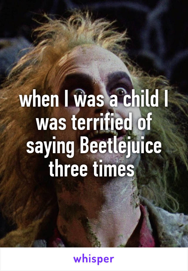 when I was a child I was terrified of saying Beetlejuice three times