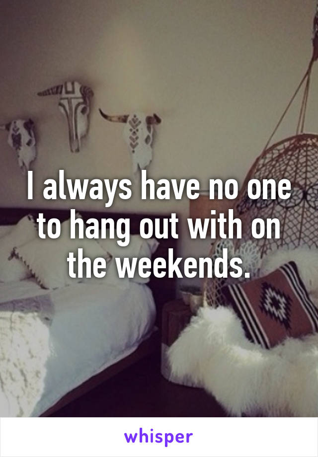 I always have no one to hang out with on the weekends.