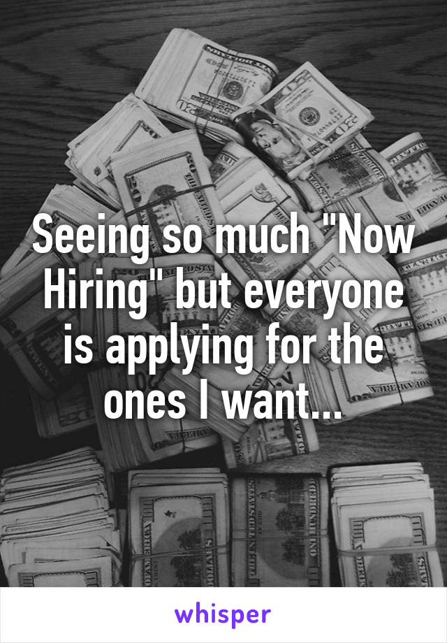 """Seeing so much """"Now Hiring"""" but everyone is applying for the ones I want..."""