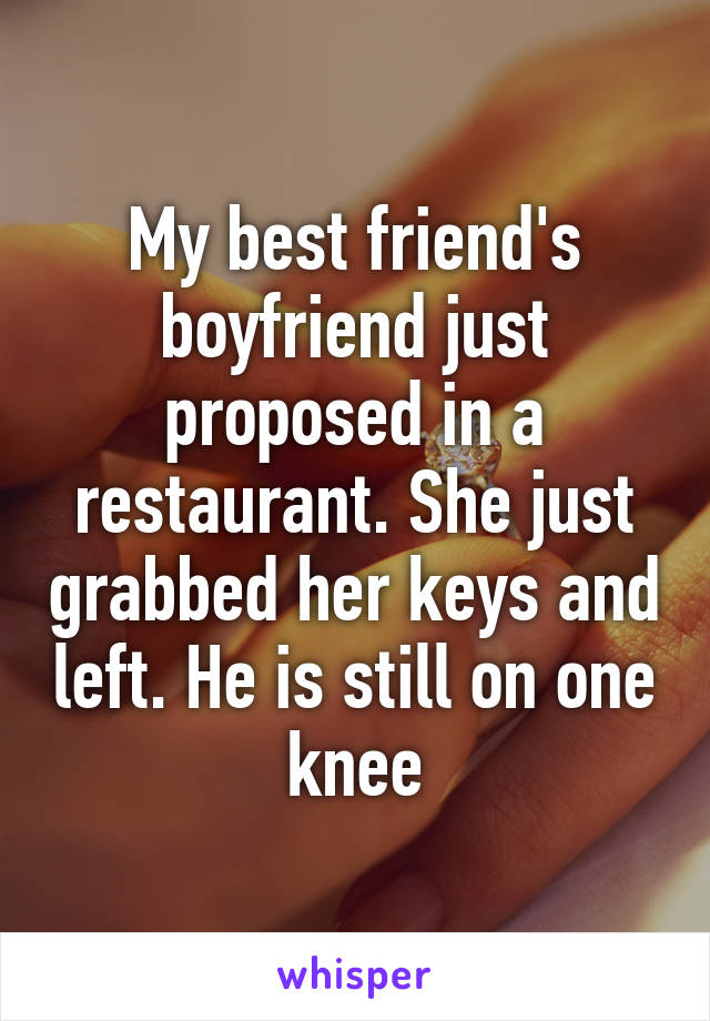 My best friend's boyfriend just proposed in a restaurant. She just grabbed her keys and left. He is still on one knee