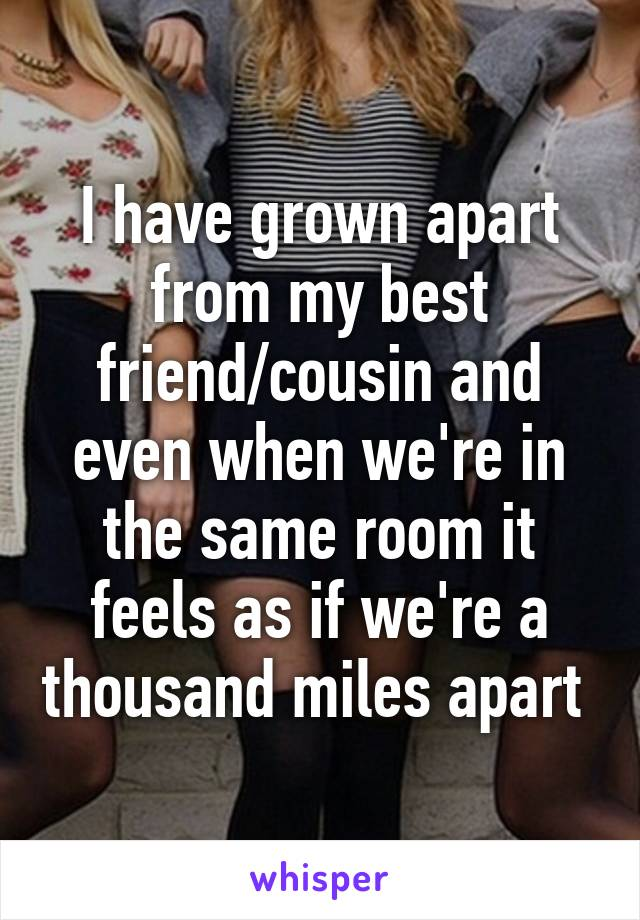 I have grown apart from my best friend/cousin and even when we're in the same room it feels as if we're a thousand miles apart