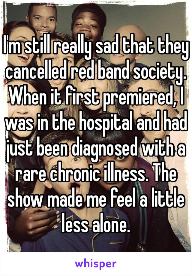 I'm still really sad that they cancelled red band society. When it first premiered, I was in the hospital and had just been diagnosed with a rare chronic illness. The show made me feel a little less alone.