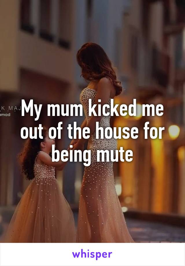 My mum kicked me out of the house for being mute